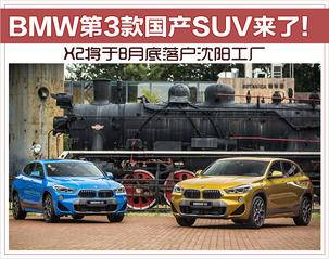 BMW第3款国产SUV来了!X2将于8月底落户沈阳工厂