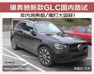 奔驰新款GLC国内路试 年内将亮相/尾灯大变样!