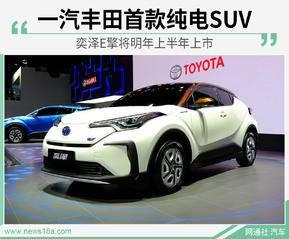 一汽丰田首款纯电SUV 奕泽E擎将明年上半年上市